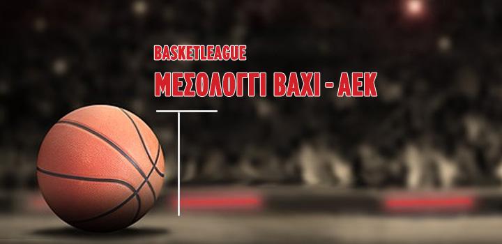 LIVE: ΜΕΣΟΛΟΓΓΙ BAXI – ΑΕΚ (BASKETLEAGUE)